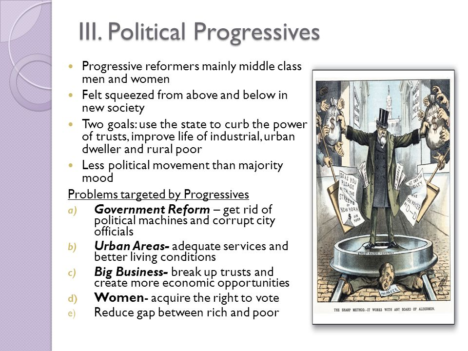 III. Political Progressives Progressive reformers mainly middle class men and women Felt squeezed from above and below in new society Two goals: use t