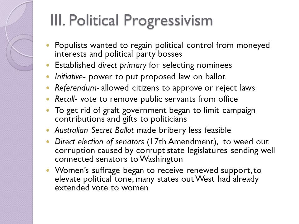 III. Political Progressivism Populists wanted to regain political control from moneyed interests and political party bosses Established direct primary