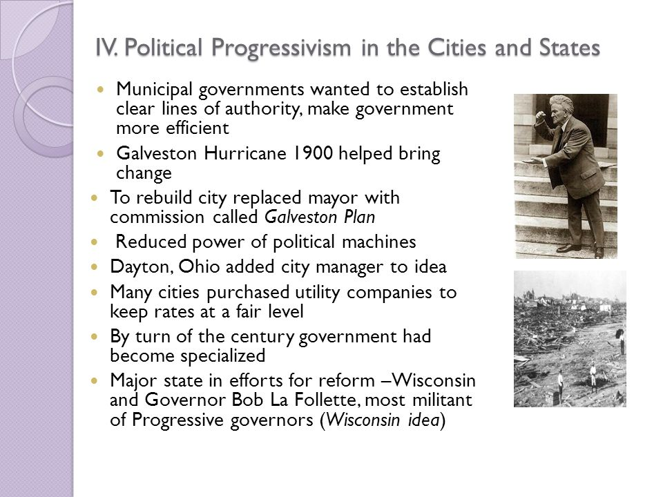 IV. Political Progressivism in the Cities and States Municipal governments wanted to establish clear lines of authority, make government more efficien