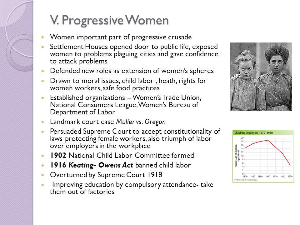 V. Progressive Women Women important part of progressive crusade Settlement Houses opened door to public life, exposed women to problems plaguing citi