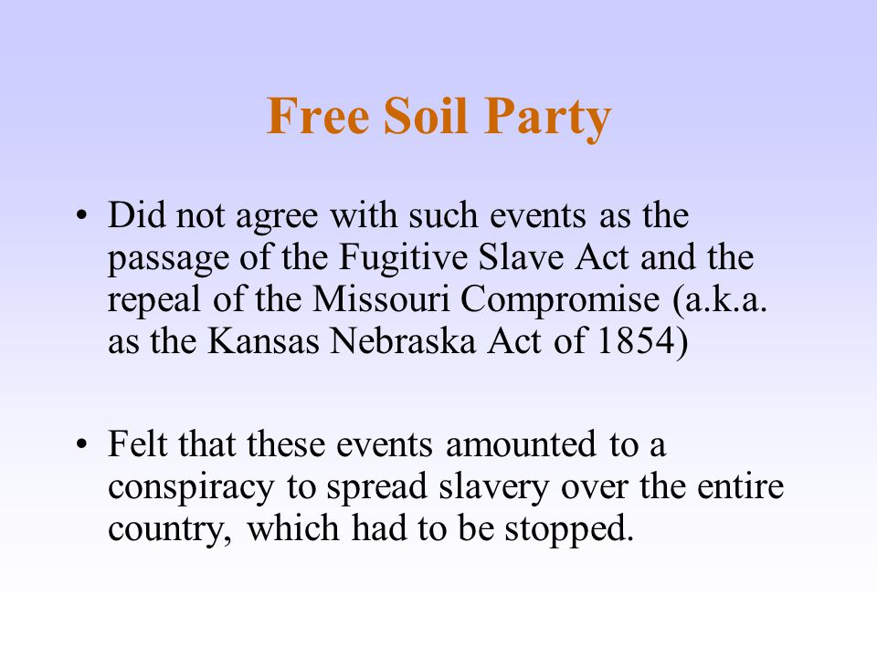 Free Soil Party Did not agree with such events as the passage of the Fugitive Slave Act and the repeal of the Missouri Compromise (a.k.a. as the Kansa