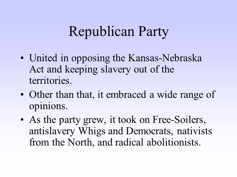 Republican Party United in opposing the Kansas-Nebraska Act and keeping slavery out of the territories. Other than that, it embraced a wide range of o