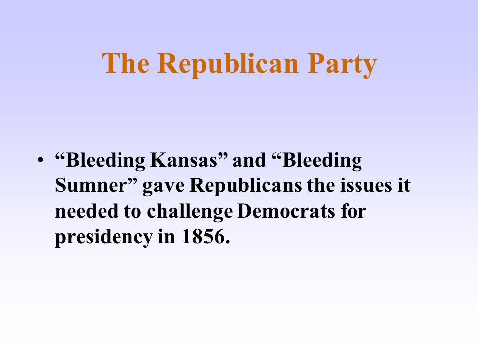 """The Republican Party """"Bleeding Kansas"""" and """"Bleeding Sumner"""" gave Republicans the issues it needed to challenge Democrats for presidency in 1856."""