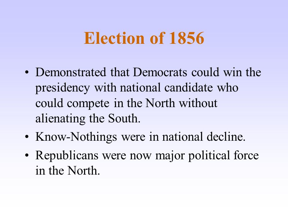 Election of 1856 Demonstrated that Democrats could win the presidency with national candidate who could compete in the North without alienating the So