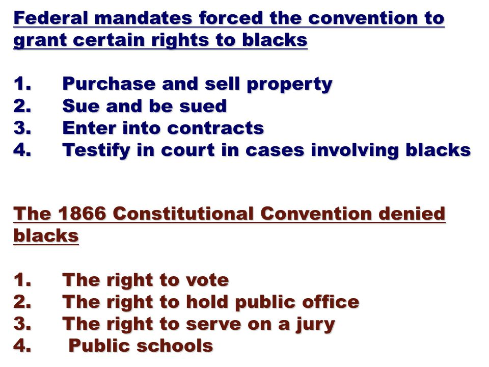 Federal mandates forced the convention to grant certain rights to blacks 1.Purchase and sell property 2.Sue and be sued 3.Enter into contracts 4.Testify in court in cases involving blacks The 1866 Constitutional Convention denied blacks 1.The right to vote 2.The right to hold public office 3.The right to serve on a jury 4.