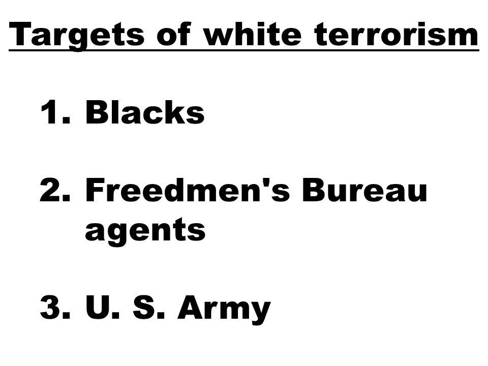 Targets of white terrorism 1.Blacks 2.Freedmen s Bureau agents 3.U. S. Army