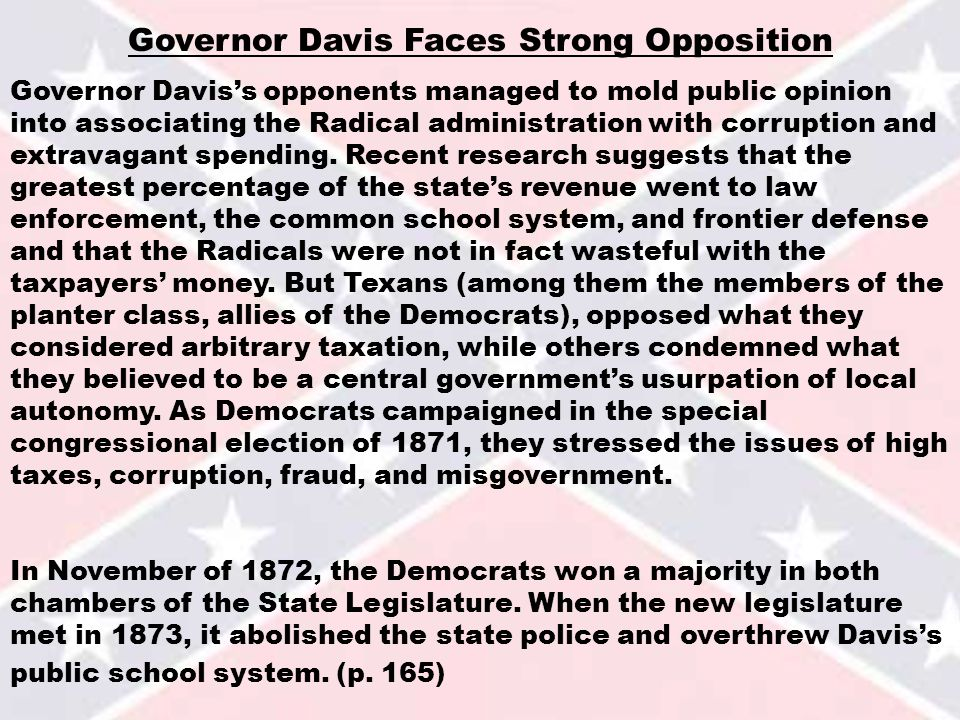 Governor Davis Faces Strong Opposition Governor Davis's opponents managed to mold public opinion into associating the Radical administration with corruption and extravagant spending.