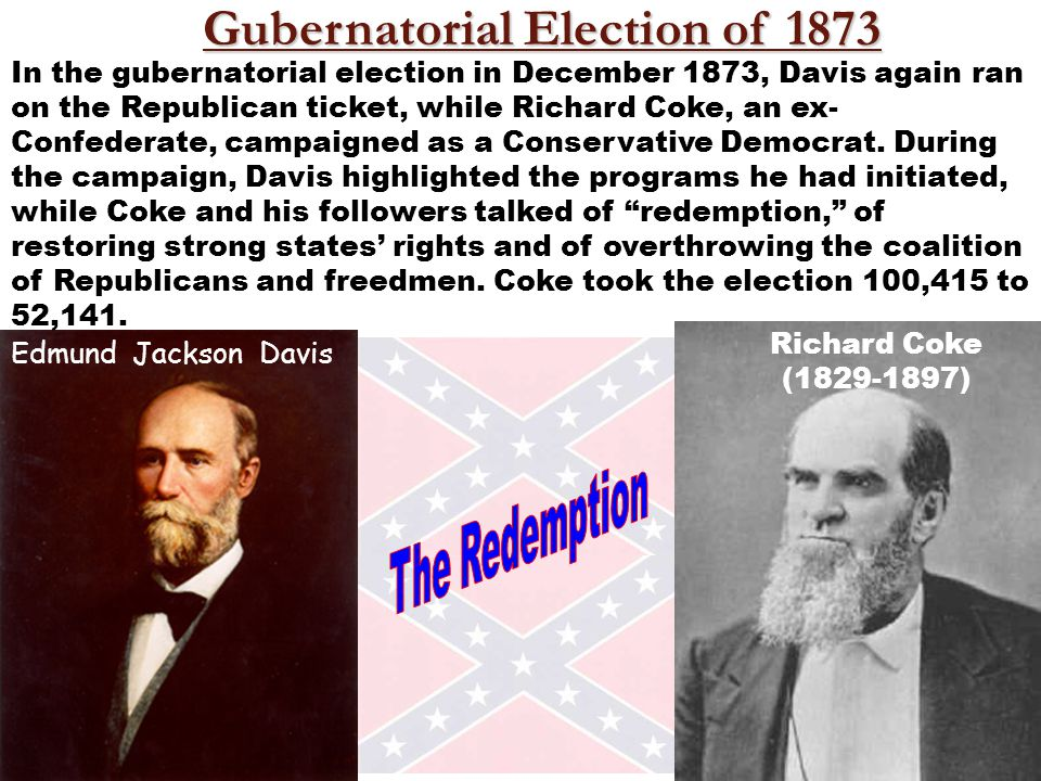 Richard Coke (1829-1897) In the gubernatorial election in December 1873, Davis again ran on the Republican ticket, while Richard Coke, an ex- Confederate, campaigned as a Conservative Democrat.