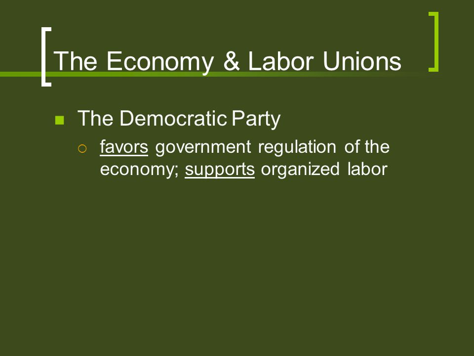 The Democratic Party  favors government regulation of the economy; supports organized labor