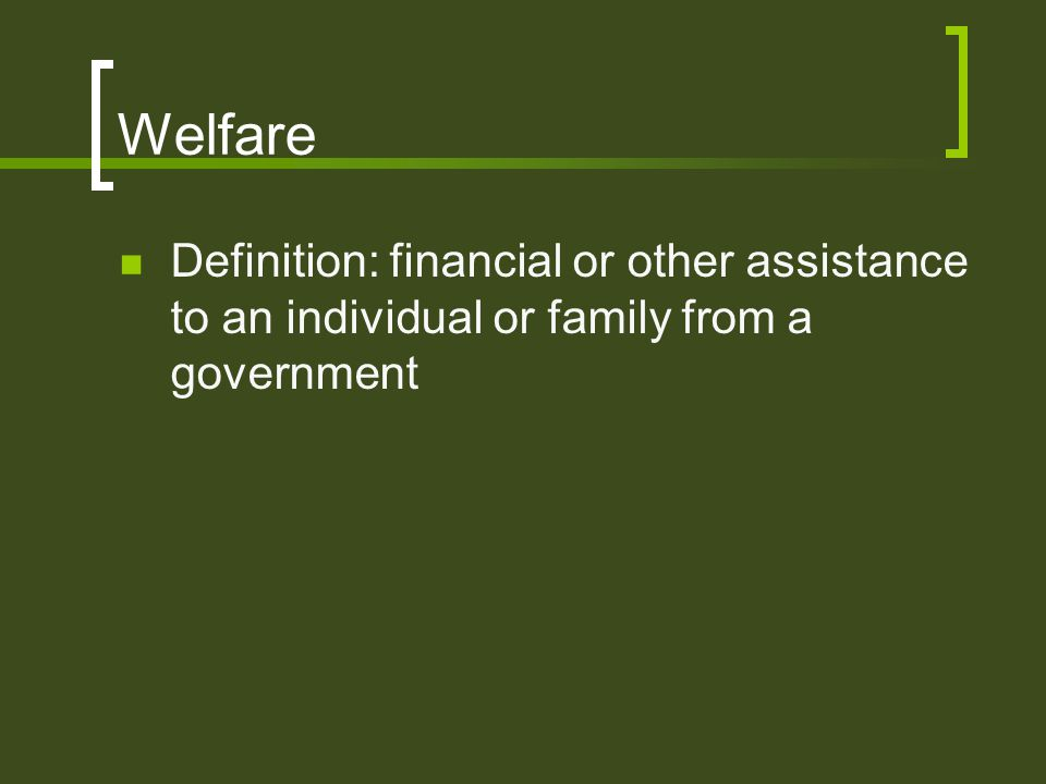 Welfare Definition: financial or other assistance to an individual or family from a government