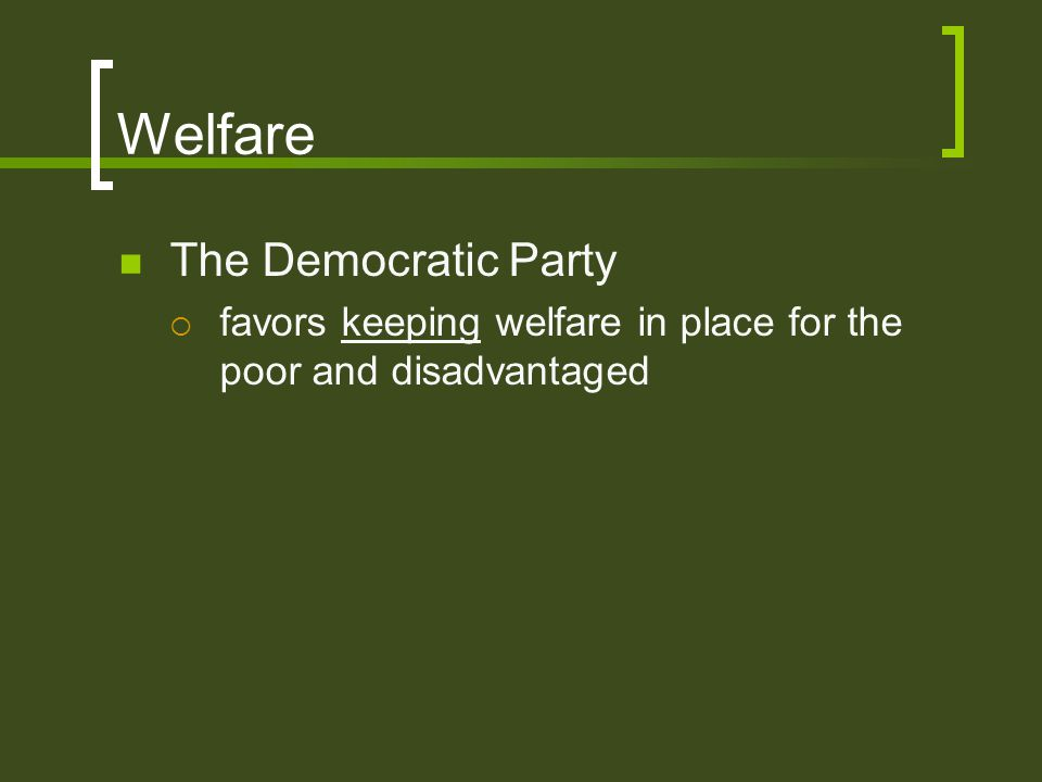 Welfare The Democratic Party  favors keeping welfare in place for the poor and disadvantaged