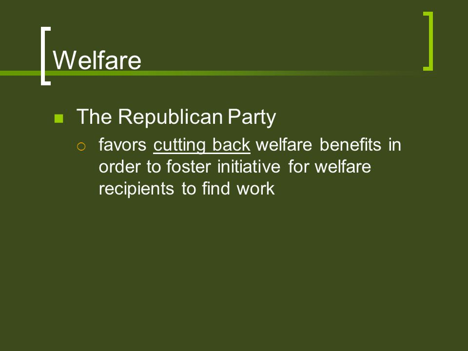 Welfare The Republican Party  favors cutting back welfare benefits in order to foster initiative for welfare recipients to find work