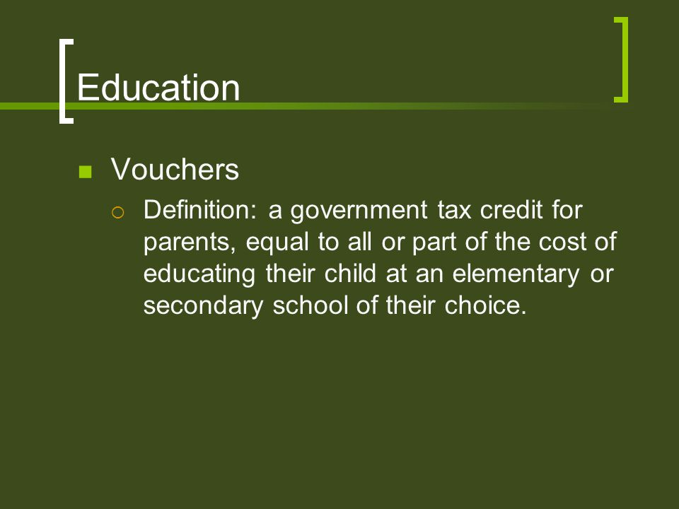 Education Vouchers  Definition: a government tax credit for parents, equal to all or part of the cost of educating their child at an elementary or se