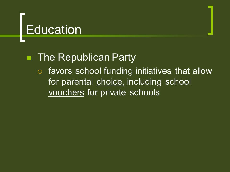 Education The Republican Party  favors school funding initiatives that allow for parental choice, including school vouchers for private schools