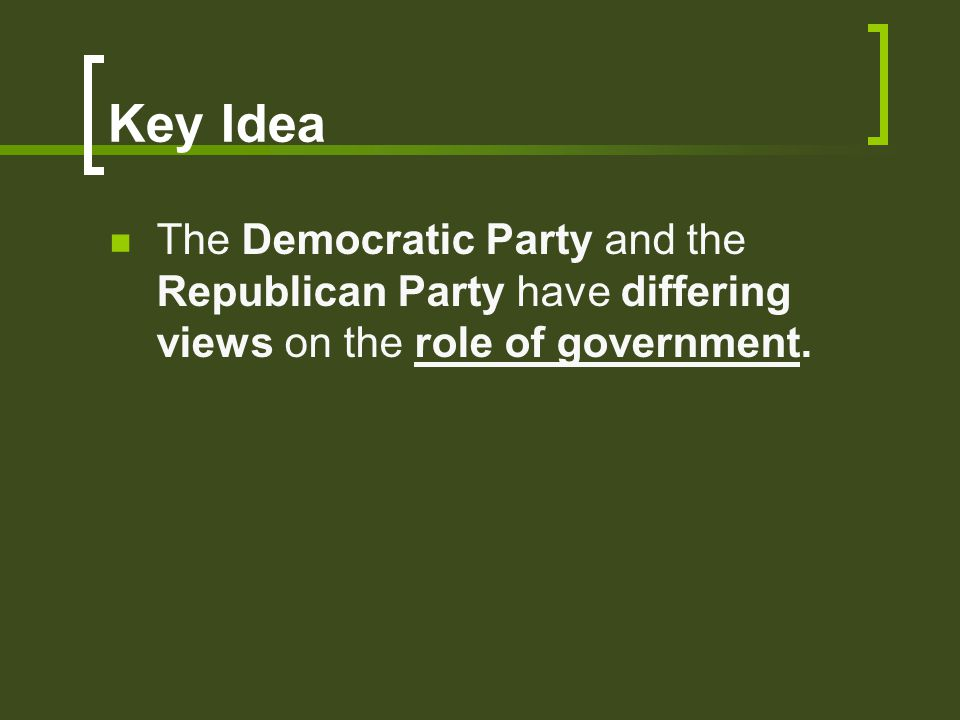 Key Idea The Democratic Party and the Republican Party have differing views on the role of government.