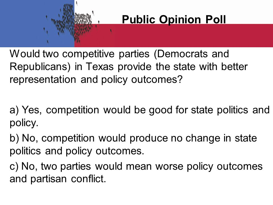 Public Opinion Poll Would two competitive parties (Democrats and Republicans) in Texas provide the state with better representation and policy outcomes.