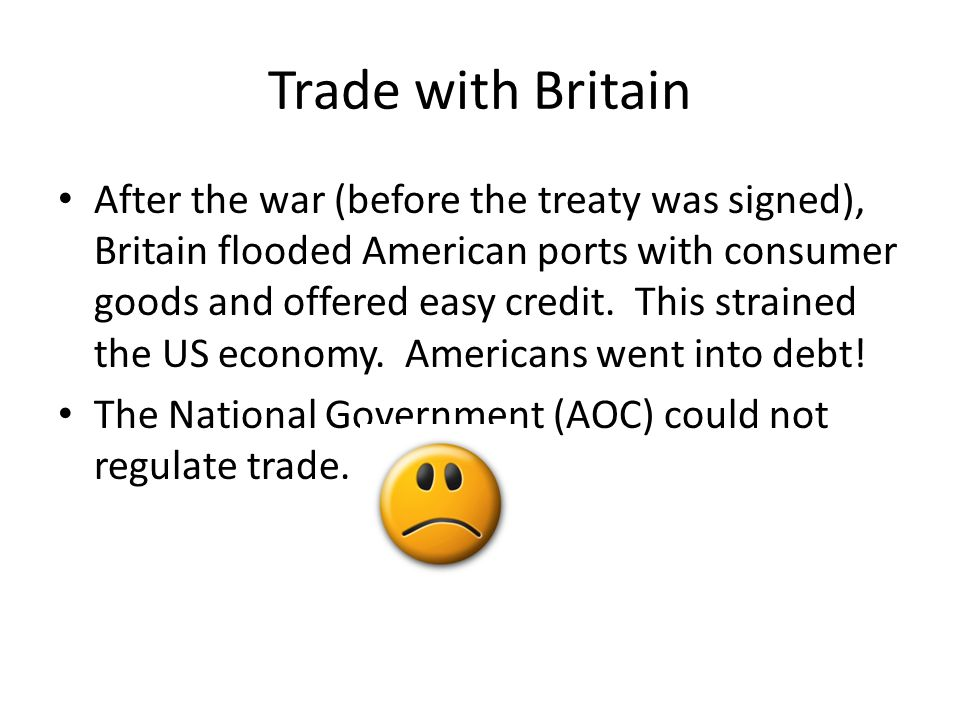 Trade with Britain After the war (before the treaty was signed), Britain flooded American ports with consumer goods and offered easy credit.