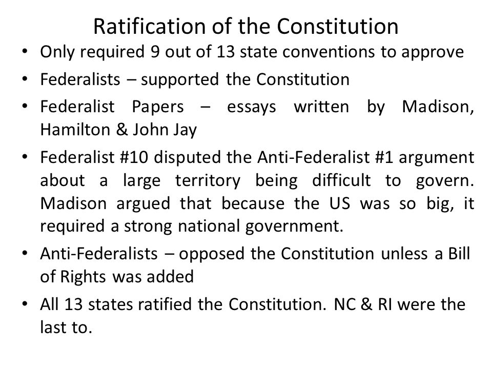 Ratification of the Constitution Only required 9 out of 13 state conventions to approve Federalists – supported the Constitution Federalist Papers – essays written by Madison, Hamilton & John Jay Federalist #10 disputed the Anti-Federalist #1 argument about a large territory being difficult to govern.