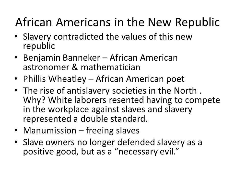 African Americans in the New Republic Slavery contradicted the values of this new republic Benjamin Banneker – African American astronomer & mathematician Phillis Wheatley – African American poet The rise of antislavery societies in the North.
