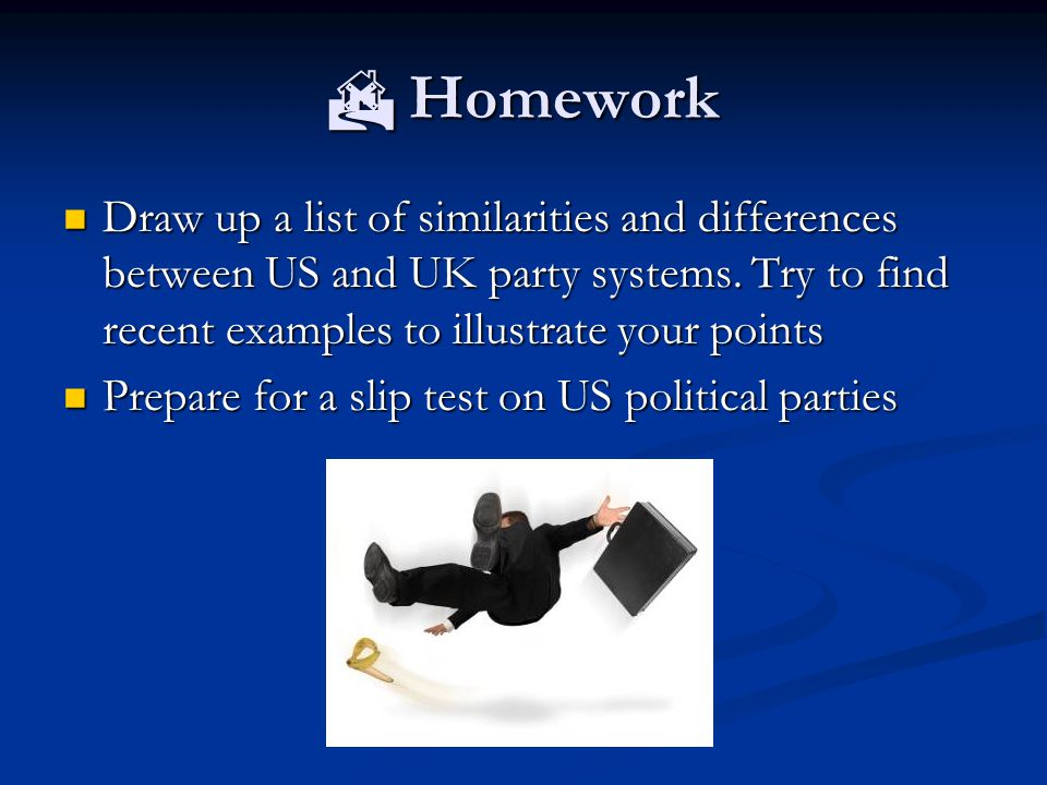  Homework Draw up a list of similarities and differences between US and UK party systems.