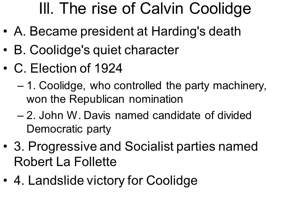 Ill. The rise of Calvin Coolidge A. Became president at Harding's death B. Coolidge's quiet character C. Election of 1924 –1. Coolidge, who controlled