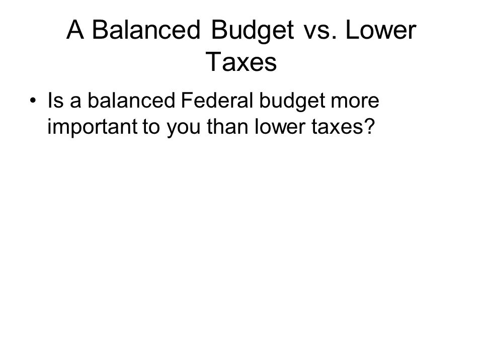 A Balanced Budget vs. Lower Taxes Is a balanced Federal budget more important to you than lower taxes?