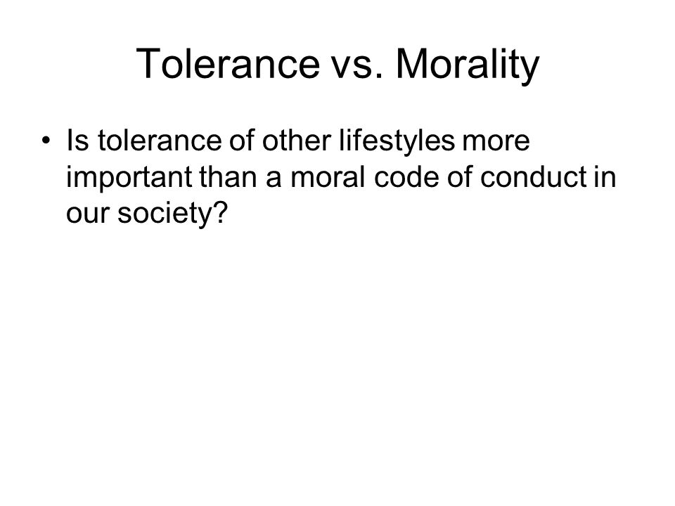 Tolerance vs. Morality Is tolerance of other lifestyles more important than a moral code of conduct in our society?