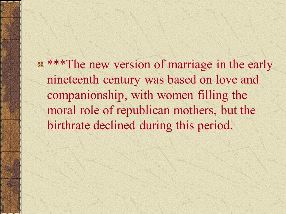 ***The new version of marriage in the early nineteenth century was based on love and companionship, with women filling the moral role of republican mo