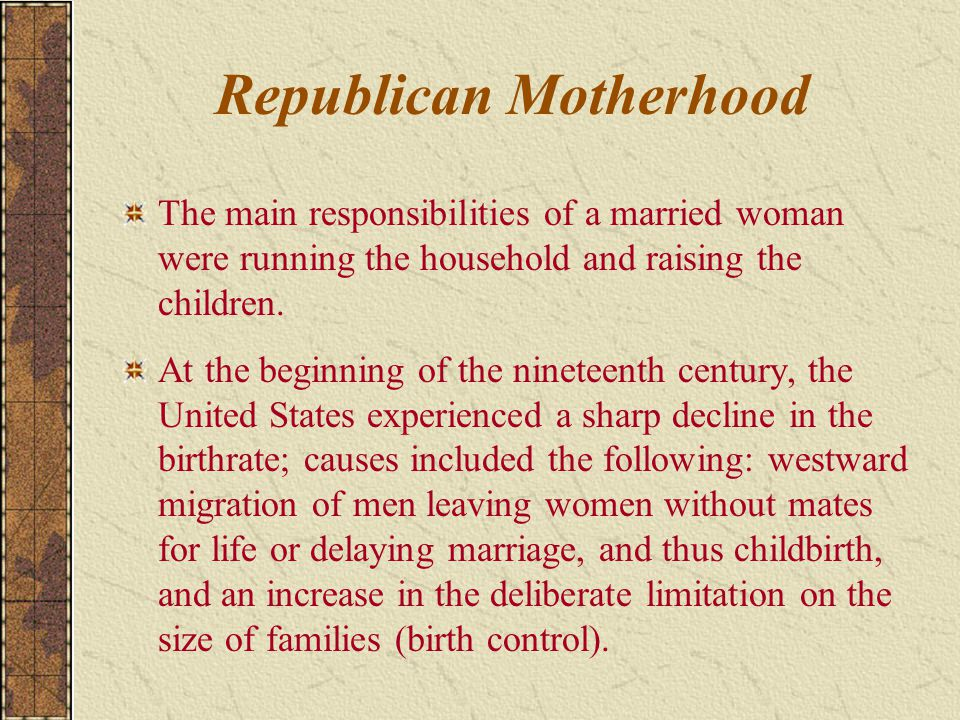 Republican Motherhood The main responsibilities of a married woman were running the household and raising the children. At the beginning of the ninete