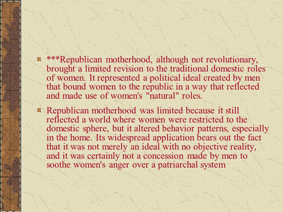 ***Republican motherhood, although not revolutionary, brought a limited revision to the traditional domestic roles of women. It represented a politica