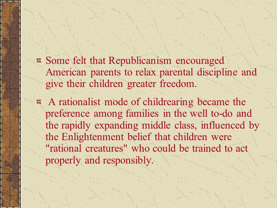 Some felt that Republicanism encouraged American parents to relax parental discipline and give their children greater freedom. A rationalist mode of c
