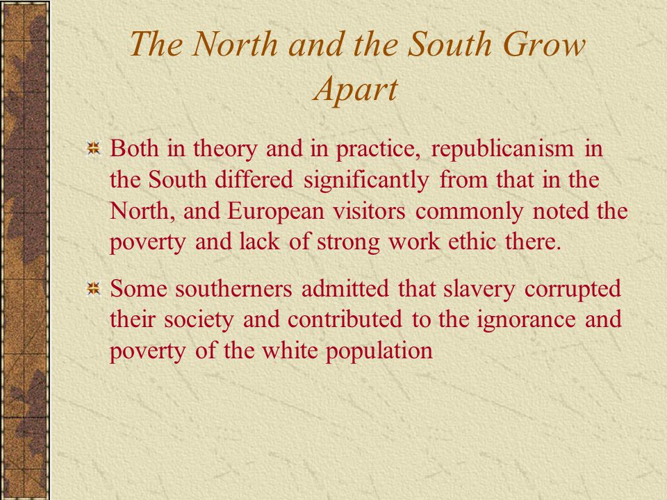 The North and the South Grow Apart Both in theory and in practice, republicanism in the South differed significantly from that in the North, and Europ