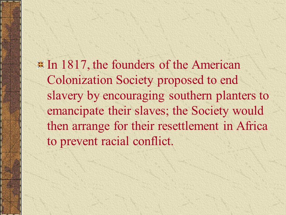 In 1817, the founders of the American Colonization Society proposed to end slavery by encouraging southern planters to emancipate their slaves; the So