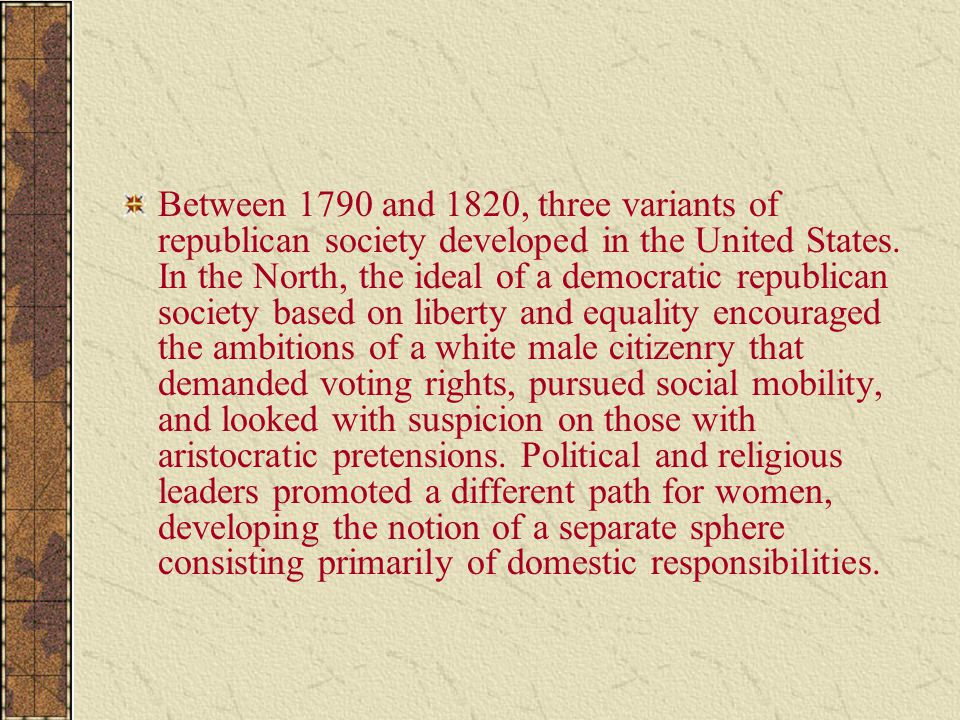 Between 1790 and 1820, three variants of republican society developed in the United States. In the North, the ideal of a democratic republican society