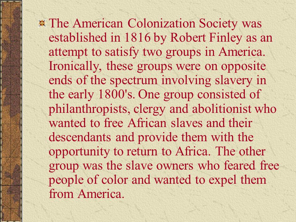 The American Colonization Society was established in 1816 by Robert Finley as an attempt to satisfy two groups in America. Ironically, these groups we
