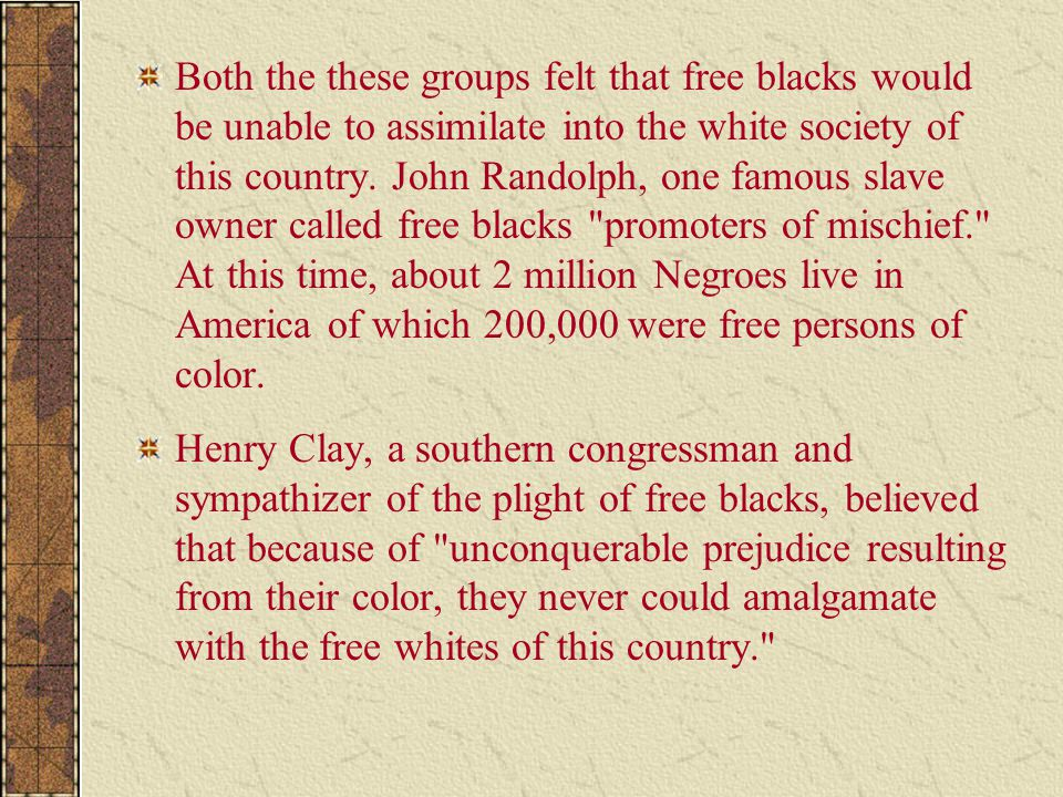 Both the these groups felt that free blacks would be unable to assimilate into the white society of this country. John Randolph, one famous slave owne