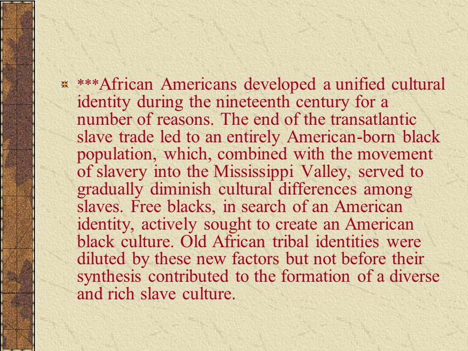 *** African Americans developed a unified cultural identity during the nineteenth century for a number of reasons. The end of the transatlantic slave