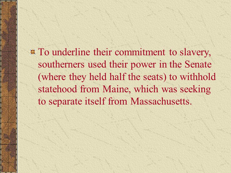 To underline their commitment to slavery, southerners used their power in the Senate (where they held half the seats) to withhold statehood from Maine