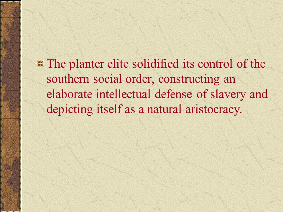 The planter elite solidified its control of the southern social order, constructing an elaborate intellectual defense of slavery and depicting itself