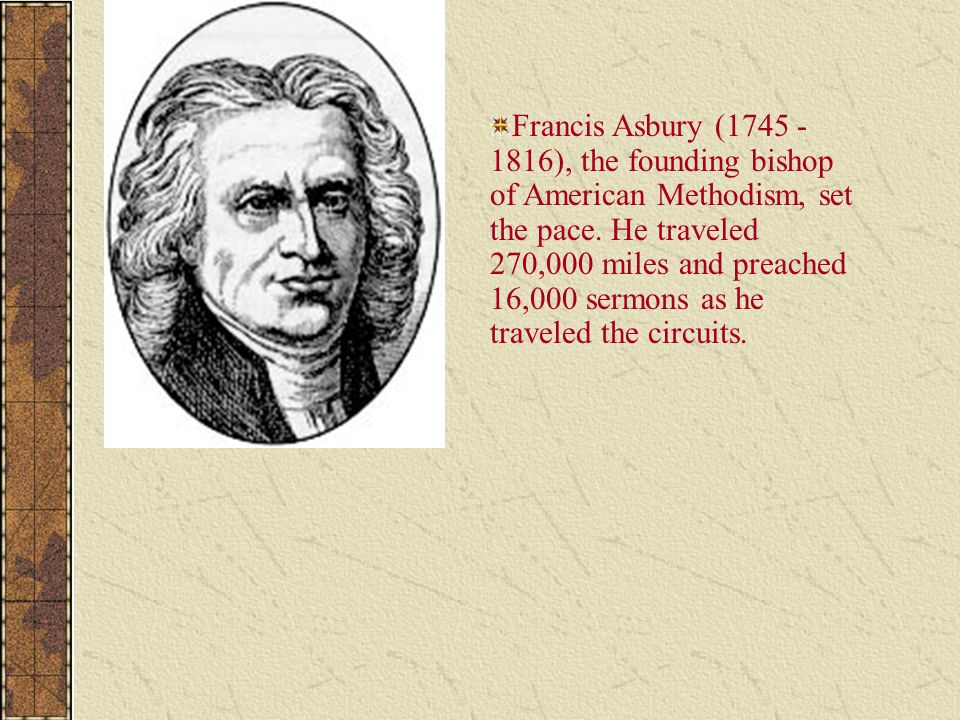 Francis Asbury (1745 - 1816), the founding bishop of American Methodism, set the pace. He traveled 270,000 miles and preached 16,000 sermons as he tra