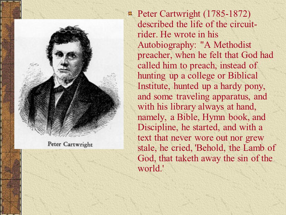 Peter Cartwright (1785-1872) described the life of the circuit- rider. He wrote in his Autobiography: