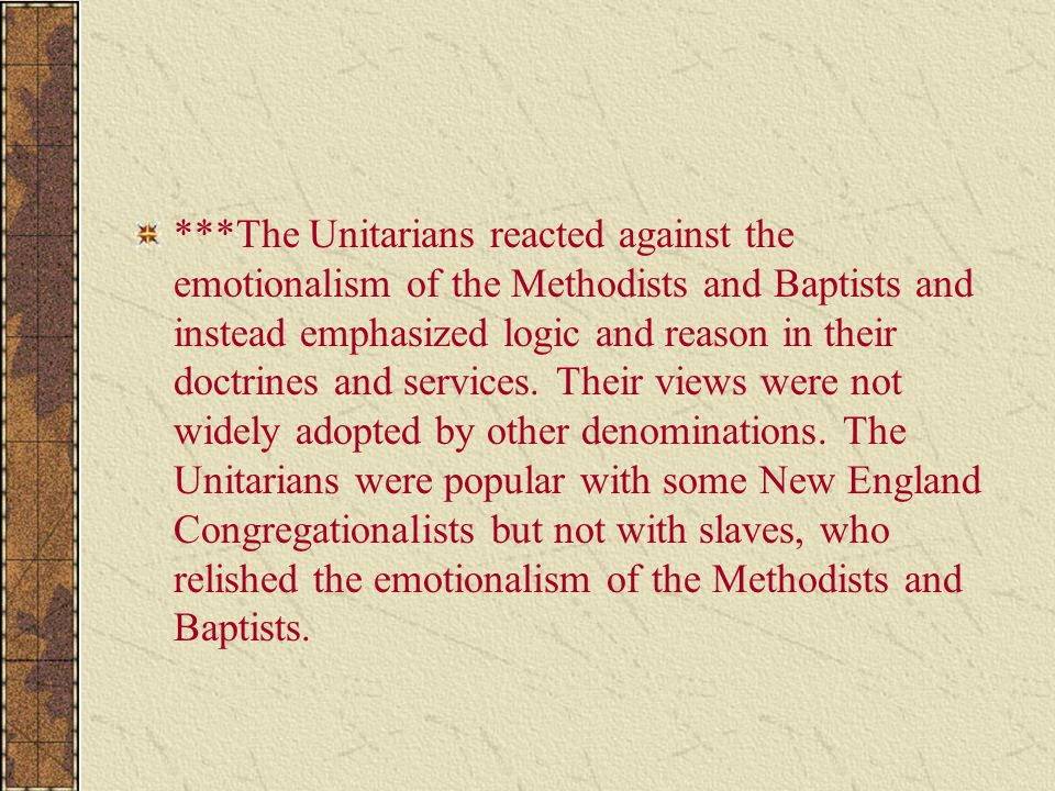 ***The Unitarians reacted against the emotionalism of the Methodists and Baptists and instead emphasized logic and reason in their doctrines and servi