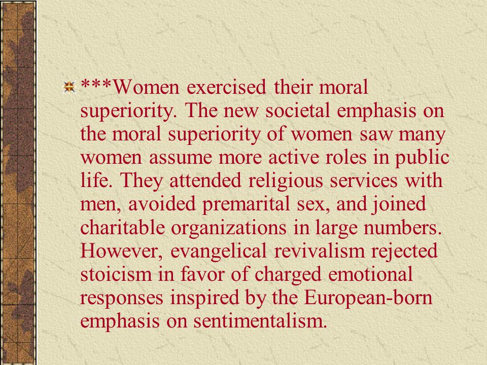 ***Women exercised their moral superiority. The new societal emphasis on the moral superiority of women saw many women assume more active roles in pub