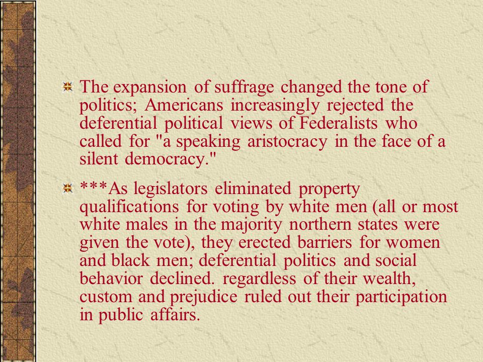 The expansion of suffrage changed the tone of politics; Americans increasingly rejected the deferential political views of Federalists who called for