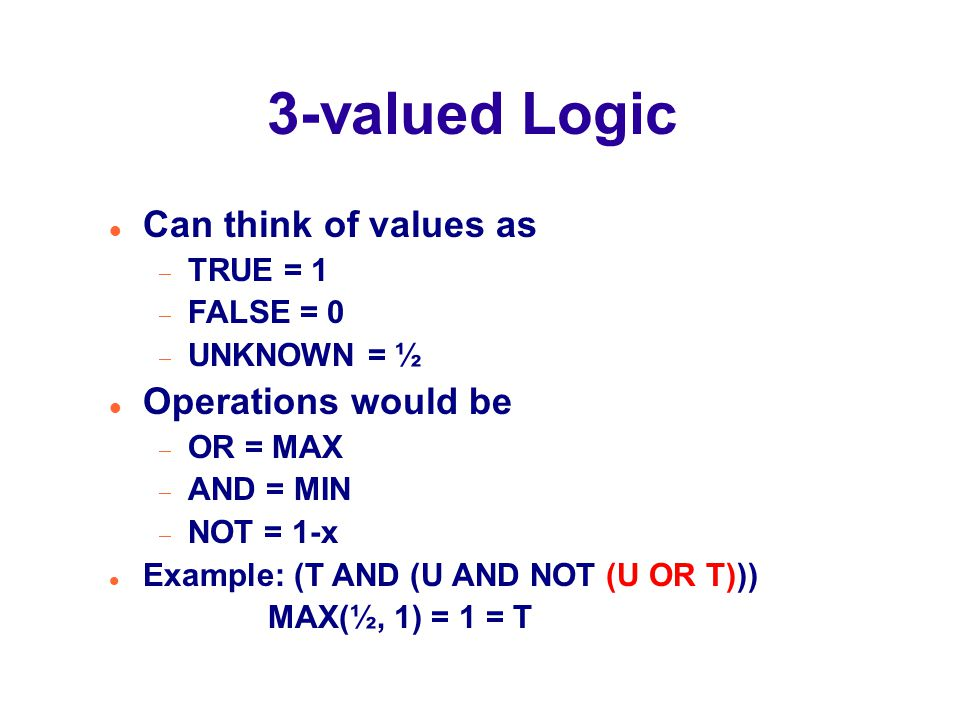 3-valued Logic Can think of values as  TRUE = 1  FALSE = 0  UNKNOWN = ½ Operations would be  OR = MAX  AND = MIN  NOT = 1-x Example: (T AND (U AND NOT (U OR T))) MAX(½, 1) = 1 = T