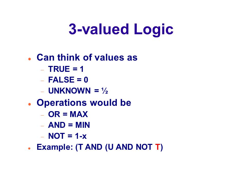 3-valued Logic Can think of values as  TRUE = 1  FALSE = 0  UNKNOWN = ½ Operations would be  OR = MAX  AND = MIN  NOT = 1-x Example: (T AND (U AND NOT T)