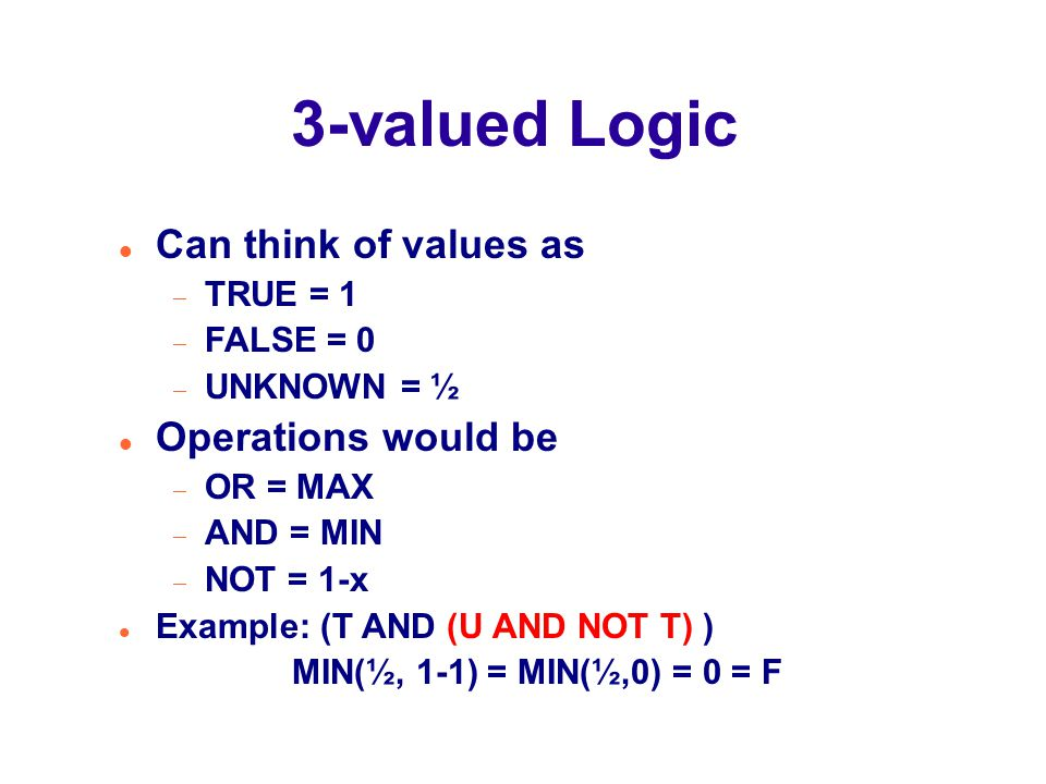 3-valued Logic Can think of values as  TRUE = 1  FALSE = 0  UNKNOWN = ½ Operations would be  OR = MAX  AND = MIN  NOT = 1-x Example: (T AND (U AND NOT T) ) MIN(½, 1-1) = MIN(½,0) = 0 = F