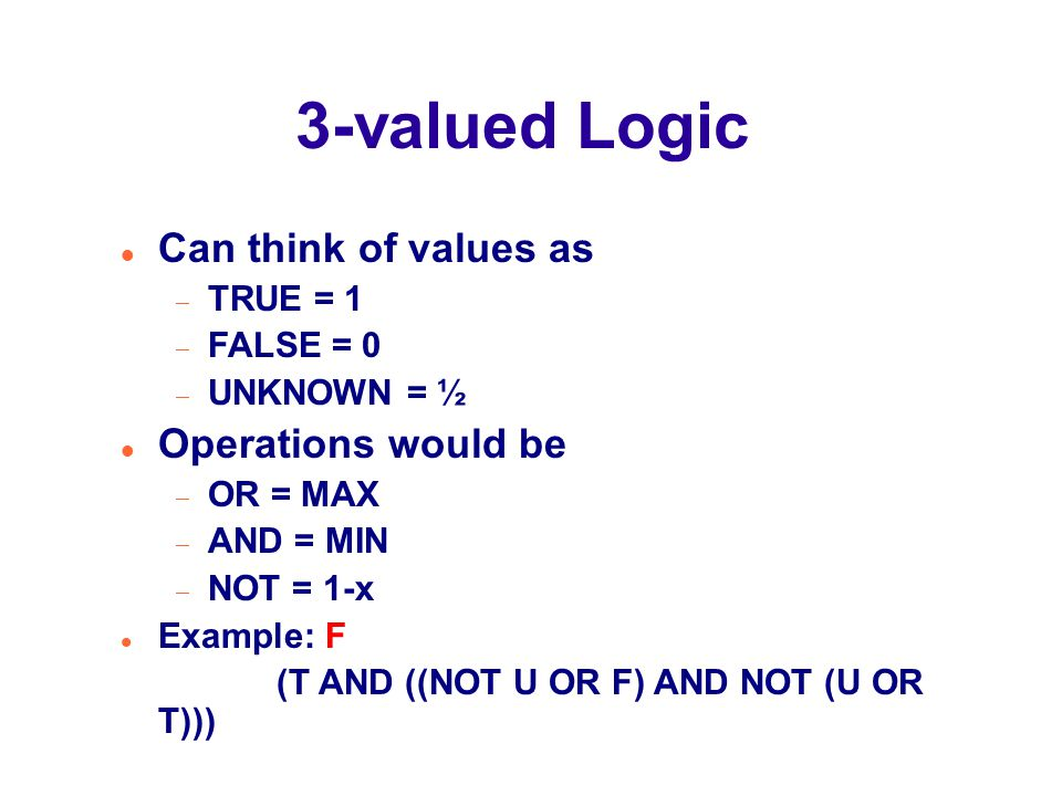 3-valued Logic Can think of values as  TRUE = 1  FALSE = 0  UNKNOWN = ½ Operations would be  OR = MAX  AND = MIN  NOT = 1-x Example: F (T AND ((NOT U OR F) AND NOT (U OR T)))