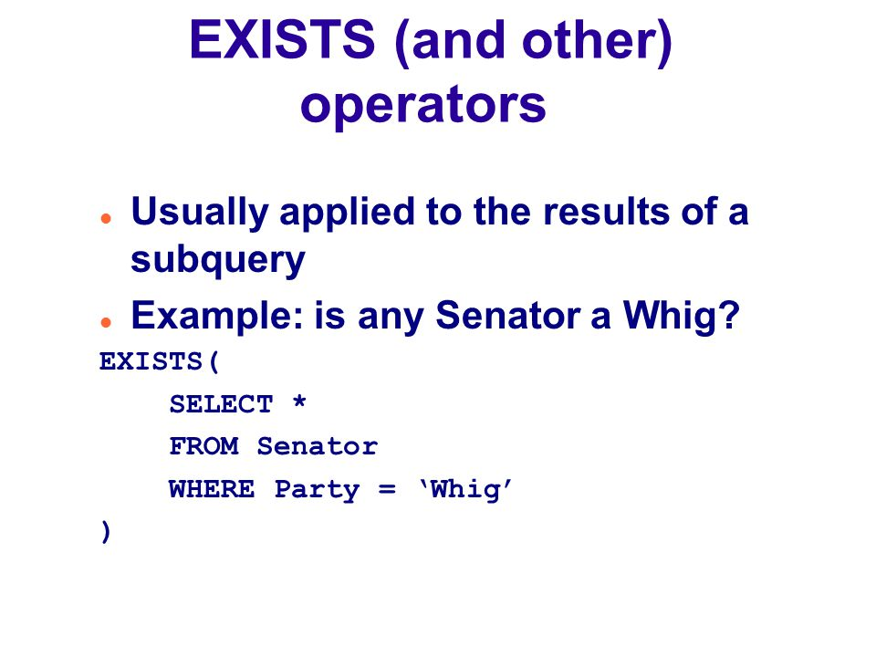 EXISTS (and other) operators Usually applied to the results of a subquery Example: is any Senator a Whig.