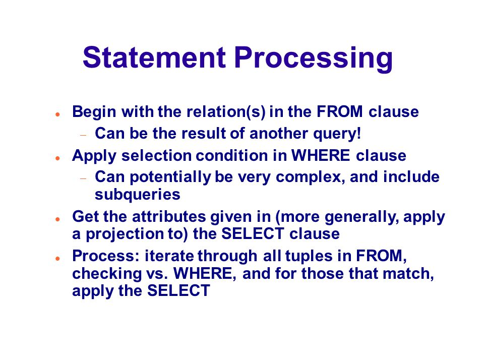 Statement Processing Begin with the relation(s) in the FROM clause  Can be the result of another query.
